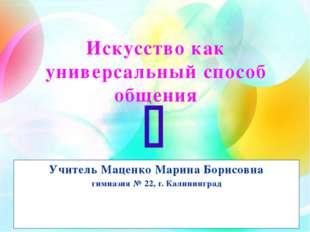 Искусство как универсальный способ общения Учитель Маценко Марина Борисовна г