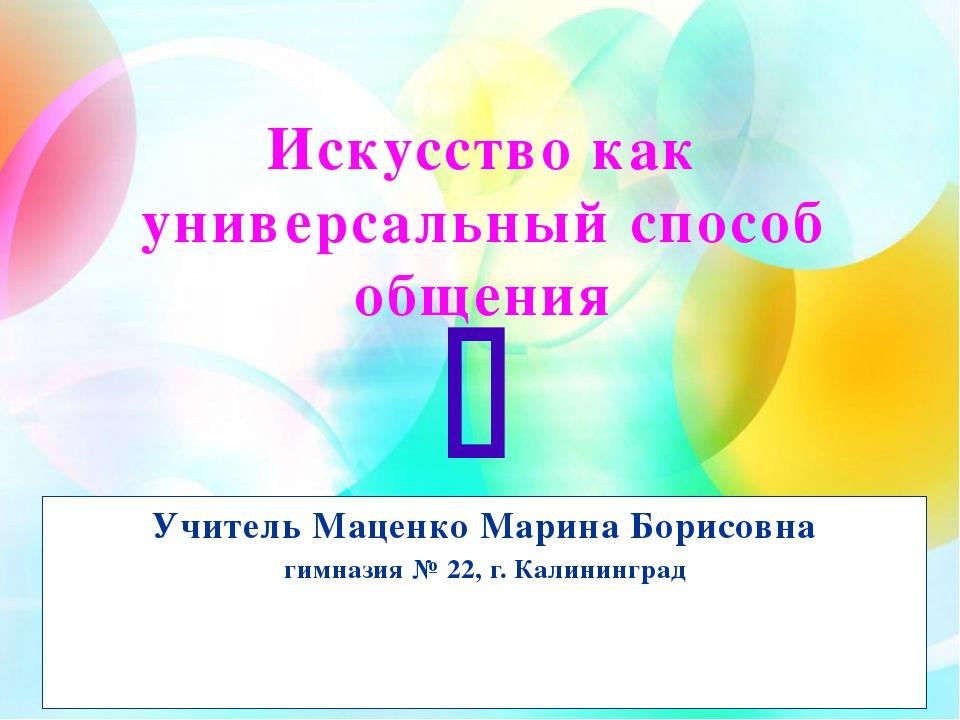 Искусство как универсальный способ общения Учитель Маценко Марина Борисовна г...