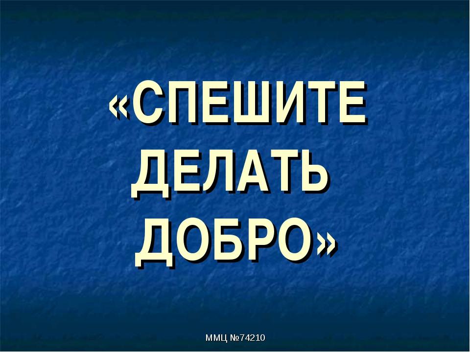 «СПЕШИТЕ ДЕЛАТЬ ДОБРО» ММЦ №74210 ММЦ №74210