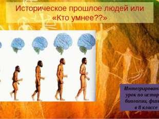 Историческое прошлое людей или «Кто умнее??» Интегрированный урок по истории,
