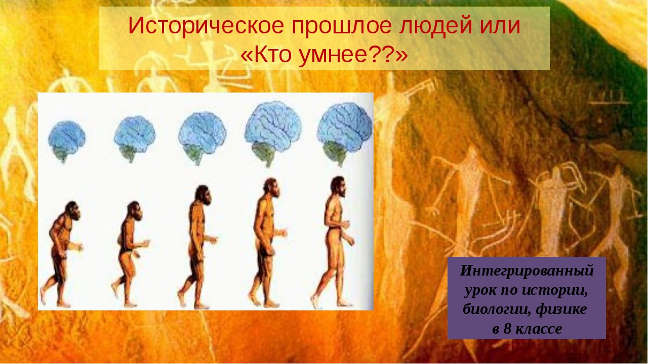 Историческое прошлое людей или «Кто умнее??» Интегрированный урок по истории,...
