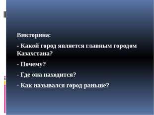 Викторина: - Какой город является главным городом Казахстана? - Почему? - Гд