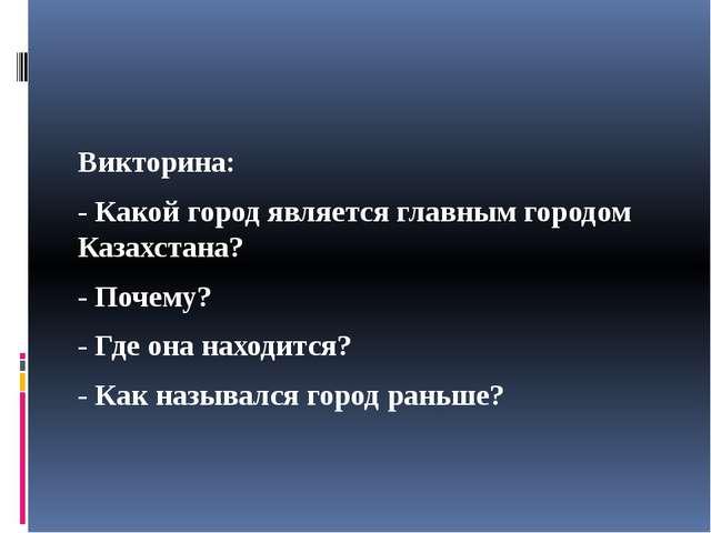 Викторина: - Какой город является главным городом Казахстана? - Почему? - Гд...