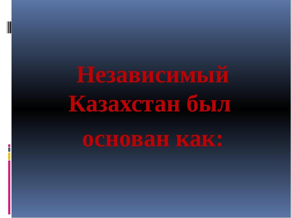 Независимый Казахстан был основан как: