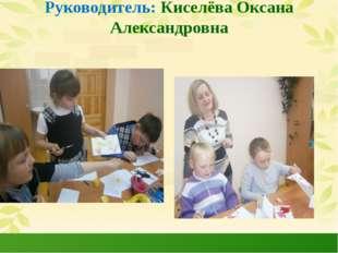 Руководитель: Киселёва Оксана Александровна