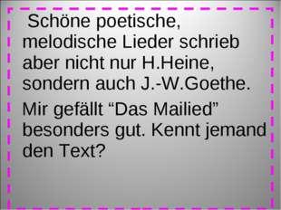 Schöne poetische, melodische Lieder schrieb aber nicht nur H.Heine, sondern
