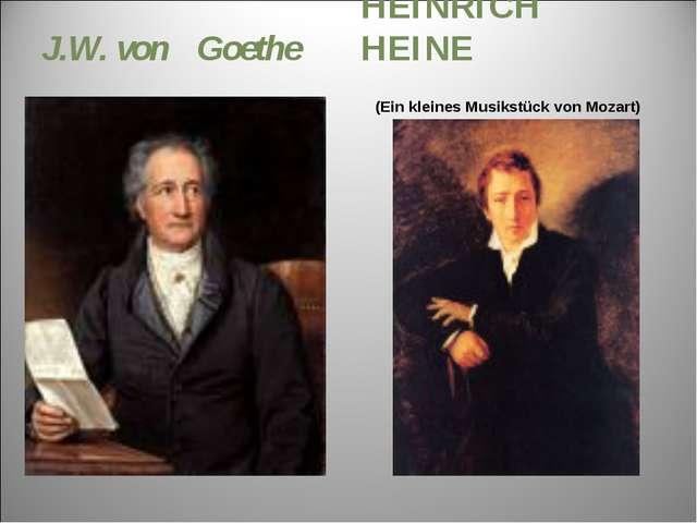 J.W. von Goethe HEINRICH HEINE (Ein kleines Musikstück von Mozart)