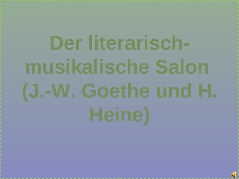 Der literarisch-musikalische Salon (J.-W. Goethe und H. Heine)