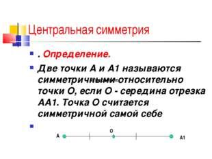 Центральная симметрия . Определение.  Две точки А и А1 называются симметрич