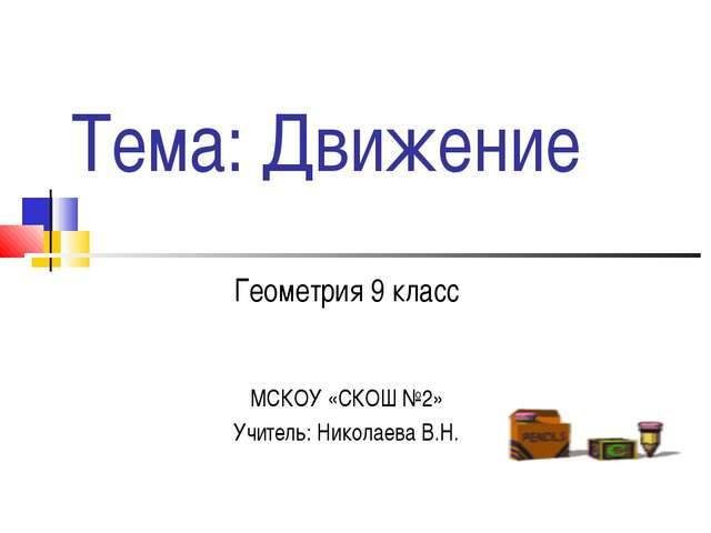 Тема: Движение Геометрия 9 класс МСКОУ «СКОШ №2» Учитель: Николаева В.Н.