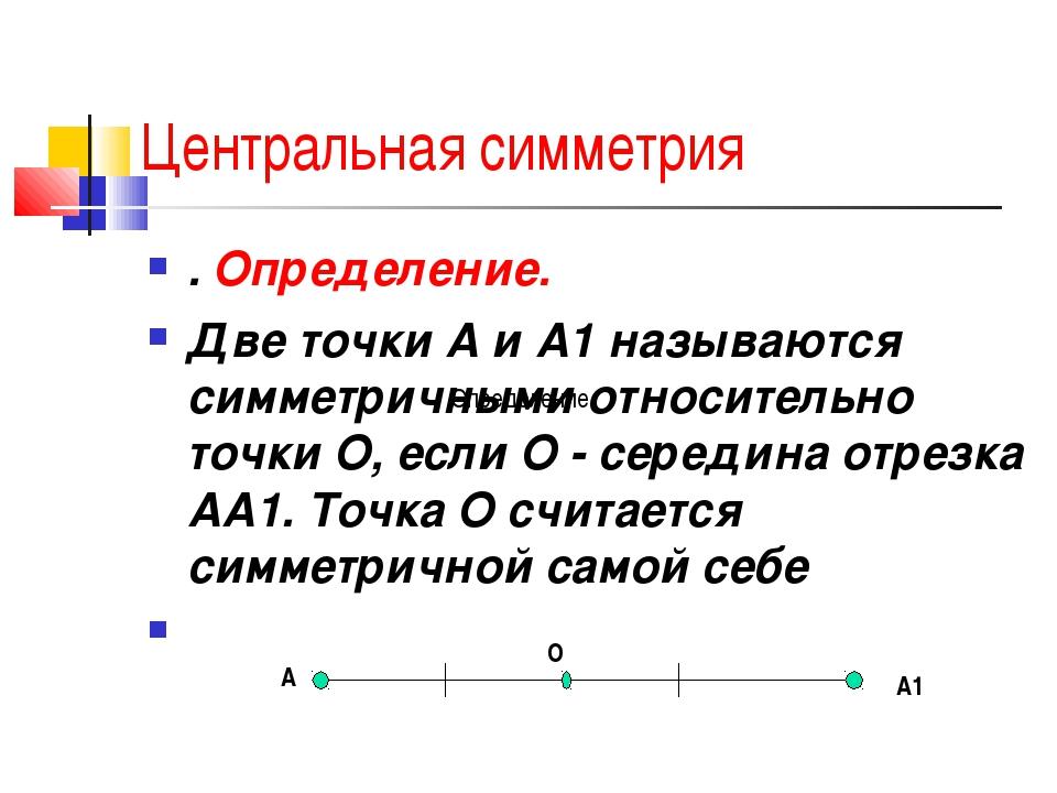 Центральная симметрия . Определение.  Две точки А и А1 называются симметрич...