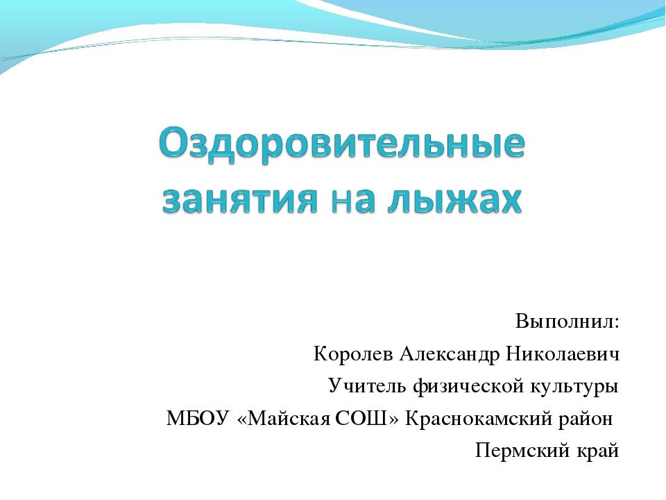 Выполнил: Королев Александр Николаевич Учитель физической культуры МБОУ «Майс...