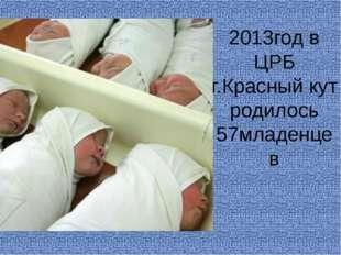 2013год в ЦРБ г.Красный кут родилось 57младенцев