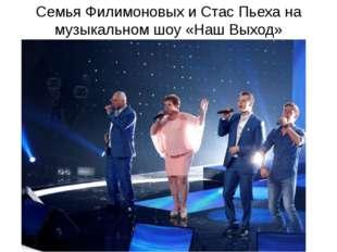 Семья Филимоновых и Стас Пьеха на музыкальном шоу «Наш Выход»