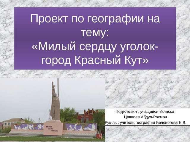 Проект по географии на тему: «Милый сердцу уголок- город Красный Кут» Подгото...