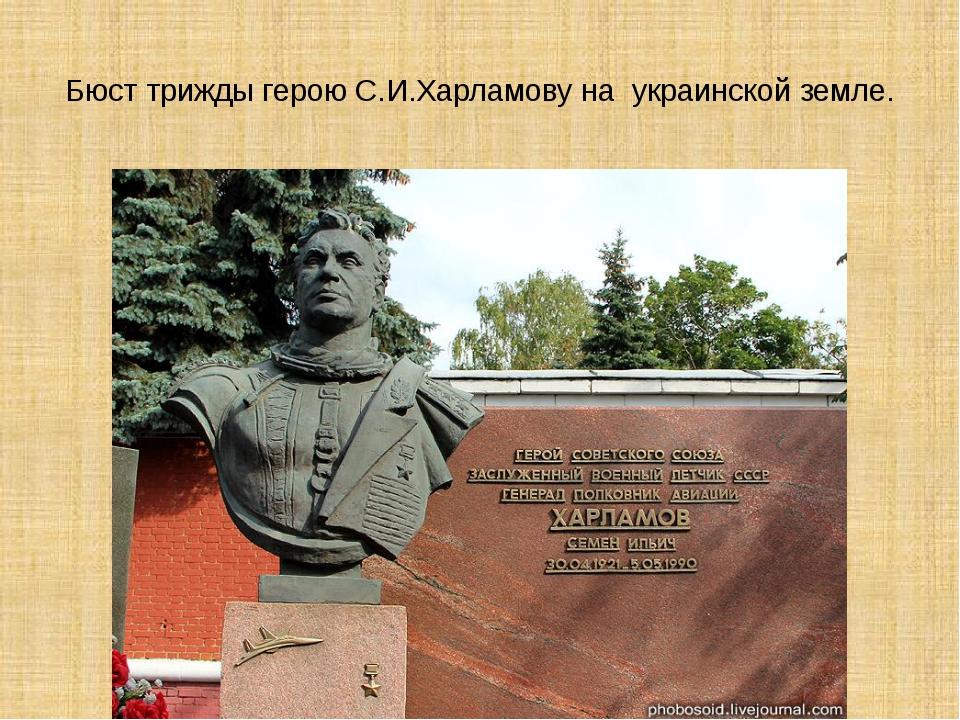Бюст трижды герою С.И.Харламову на украинской земле.