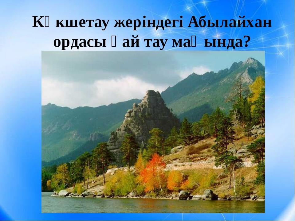Көкшетау жеріндегі Абылайхан ордасы қай тау маңында?