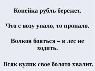 Копейка рубль бережет.  Что с возу упало, то пропало.  Волков бояться – в