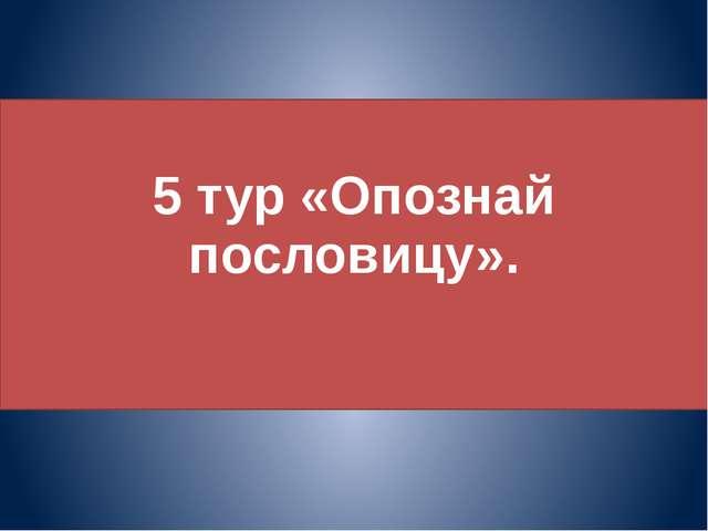 5 тур «Опознай пословицу».