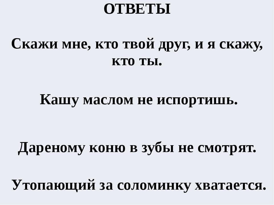 ОТВЕТЫ  Скажи мне, кто твой друг, и я скажу, кто ты.  Кашумаслом не испорт...