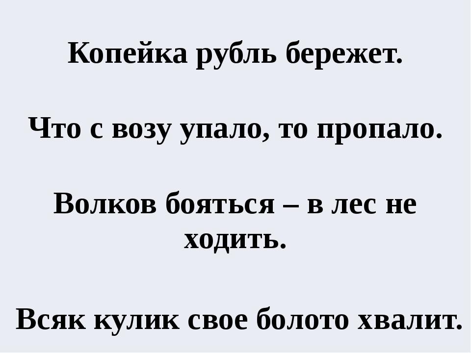 Копейка рубль бережет.  Что с возу упало, то пропало.  Волков бояться – в...