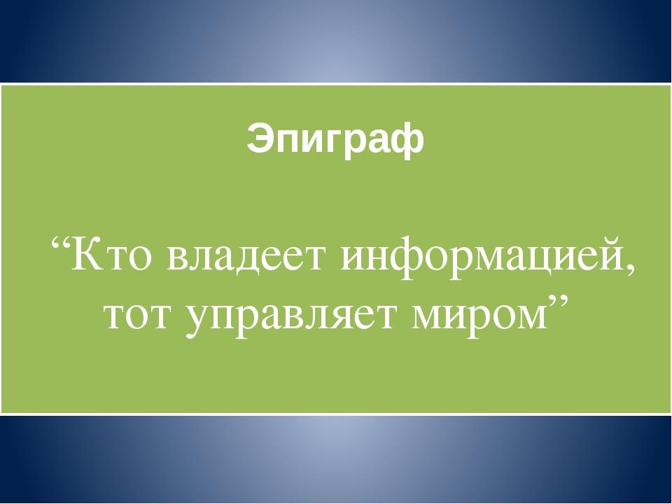 """Эпиграф """"Кто владеет информацией, тот управляет миром"""""""