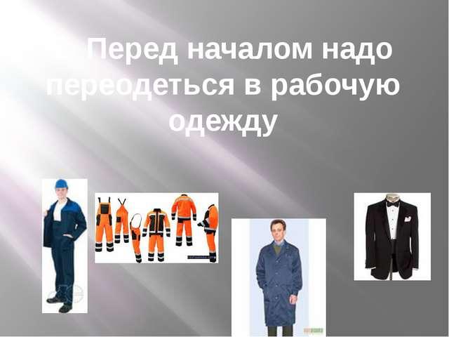 2. Перед началом надо переодеться в рабочую одежду