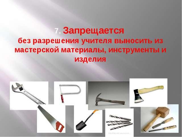 7. Запрещается без разрешения учителя выносить из мастерской материалы, инстр...