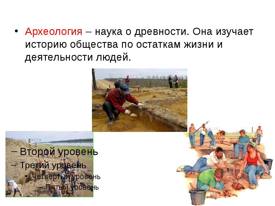 Археология – наука о древности. Она изучает историю общества по остаткам жизн...