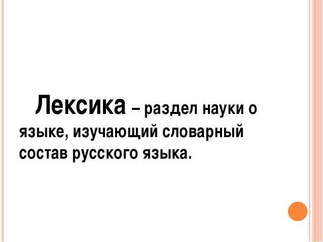 Лексика – раздел науки о языке, изучающий словарный состав русского языка.