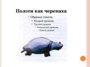 Ползти как черепаха