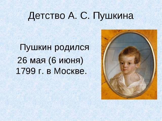Детство А. С. Пушкина Пушкин родился 26 мая (6 июня) 1799 г. в Москве.
