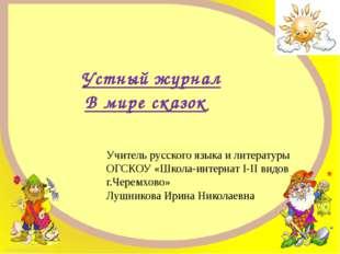 Устный журнал В мире сказок Учитель русского языка и литературы ОГСКОУ «Школа