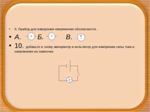 9. Прибор для измерения напряжения обозначается… А. Б. В. 10. добавьте в схем