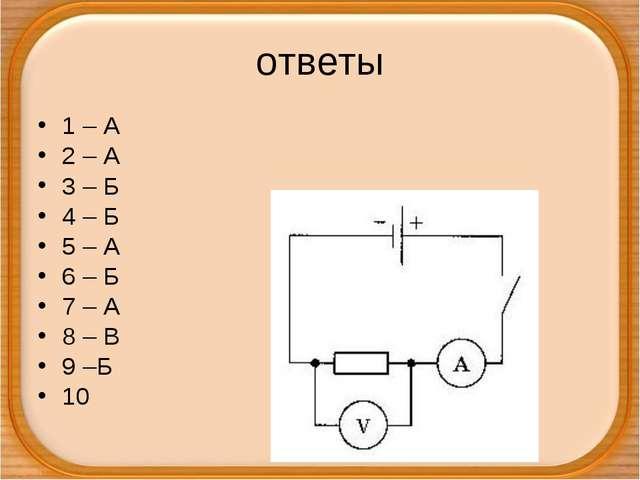 ответы 1 – А 2 – А 3 – Б 4 – Б 5 – А 6 – Б 7 – А 8 – В 9 –Б 10