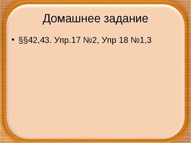 Домашнее задание §§42,43. Упр.17 №2, Упр 18 №1,3