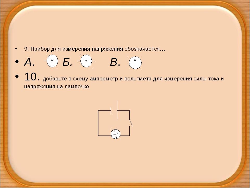 9. Прибор для измерения напряжения обозначается… А. Б. В. 10. добавьте в схем...