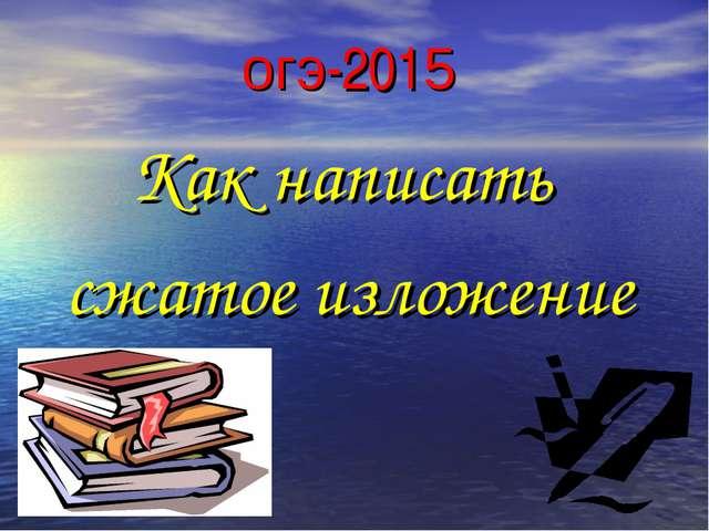 огэ-2015 Как написать сжатое изложение