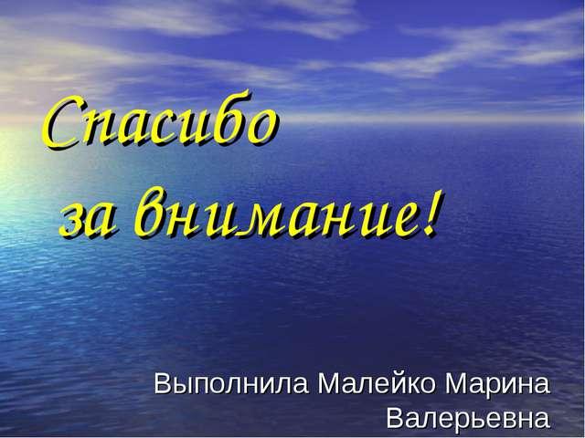 Спасибо за внимание! Выполнила Малейко Марина Валерьевна