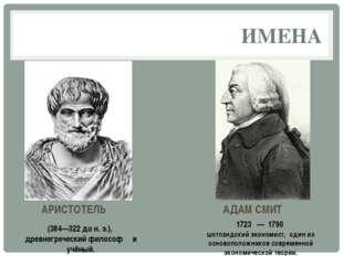 ИМЕНА АДАМ СМИТ АРИСТОТЕЛЬ (384—322 до н. э.), древнегреческий философ и учён