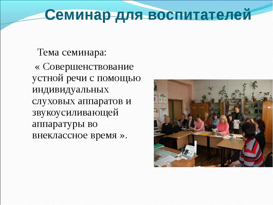 Семинар для воспитателей Тема семинара: « Совершенствование устной речи с пом...
