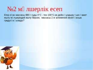 №2 мөлшерлік есеп Егер оған массасы 880 г суды 0°С - тен 100°С-ке дейін қызды