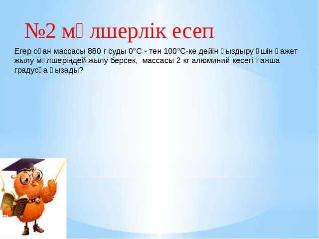 №2 мөлшерлік есеп Егер оған массасы 880 г суды 0°С - тен 100°С-ке дейін қызды...