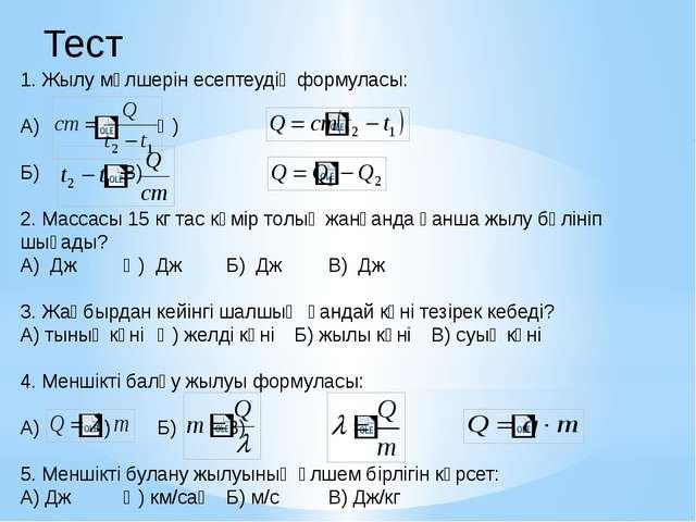 1. Жылу мөлшерін есептеудің формуласы: А) Ә) Б) В) 2. Массасы 15 кг та...