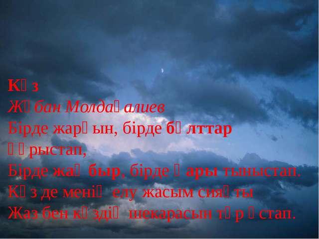 Күз Жұбан Молдағалиев Бірде жарқын, бірде бұлттар құрыстап, Бірде жаңбыр, бір...