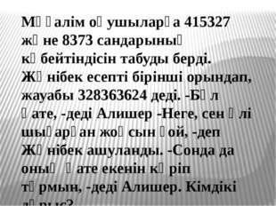 Мұғалім оқушыларға 415327 және 8373 сандарының көбейтіндісін табуды берді. Жә