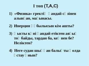 І топ (Т,А,С) 1) «Физика» гректің қандай сөзінен алынған, мағынасы. Инерция қ