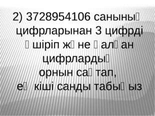 2) 3728954106 санының цифрларынан 3 цифрді өшіріп және қалған цифрлардың орны