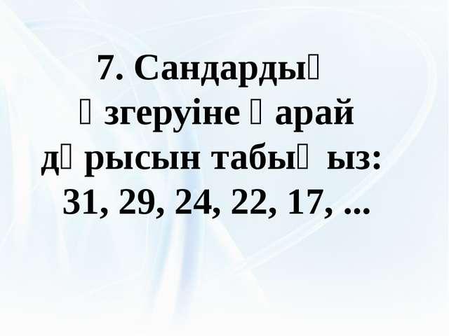 7. Сандардың өзгеруіне қарай дұрысын табыңыз: 31, 29, 24, 22, 17, ...