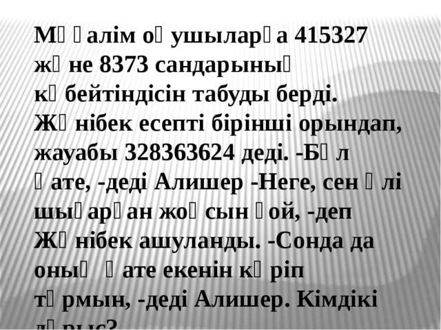 Мұғалім оқушыларға 415327 және 8373 сандарының көбейтіндісін табуды берді. Жә...